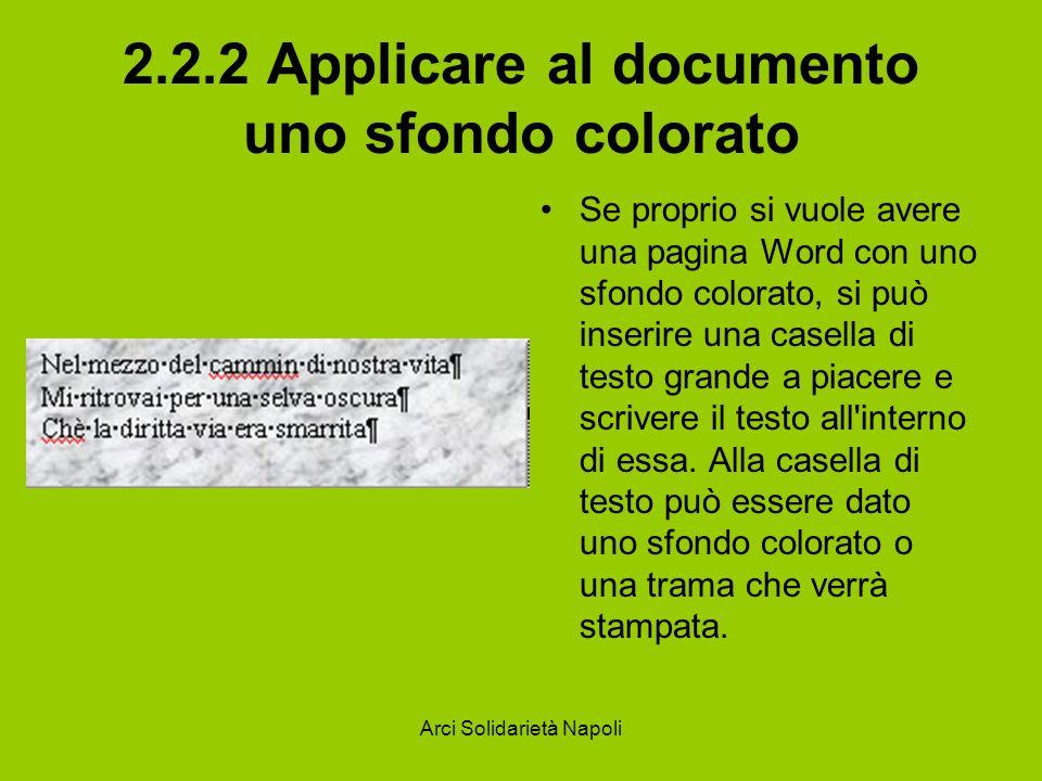 Arci Solidarietà Napoli 2.2.2 Applicare al documento uno sfondo colorato Se proprio si vuole avere una pagina Word con uno sfondo colorato, si può inserire una casella di testo grande a piacere e scrivere il testo all interno di essa.