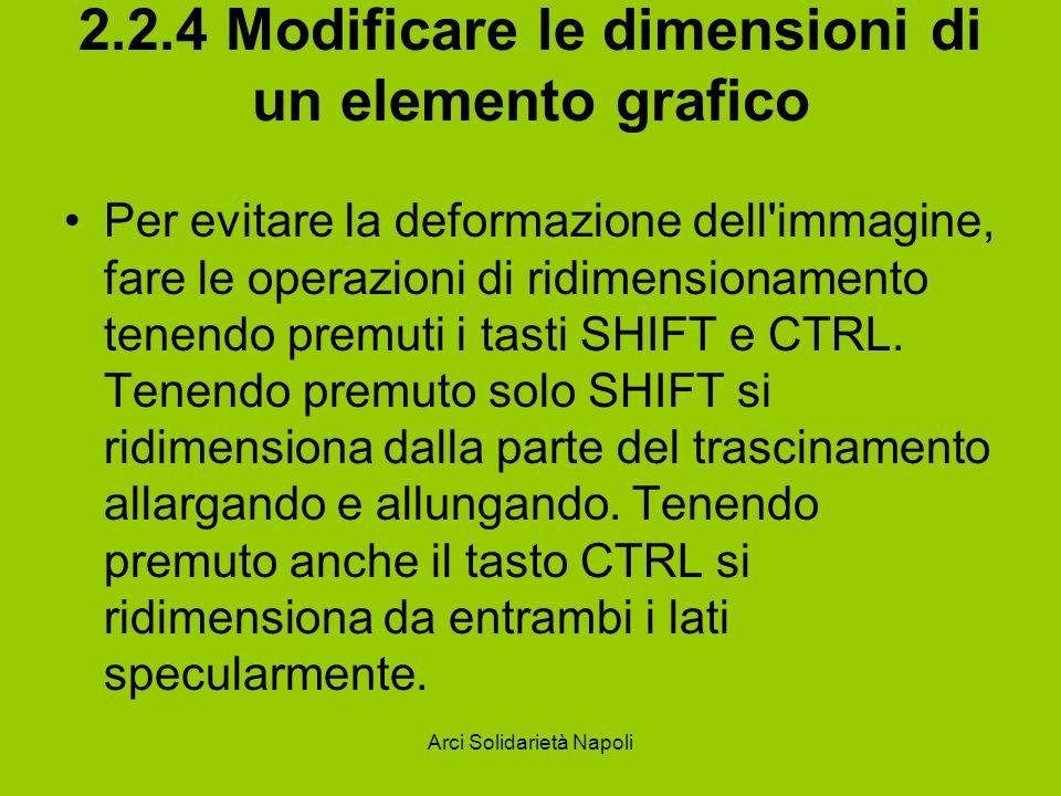 Arci Solidarietà Napoli 2.2.4 Modificare le dimensioni di un elemento grafico Per evitare la deformazione dell immagine, fare le operazioni di ridimensionamento tenendo premuti i tasti SHIFT e CTRL.