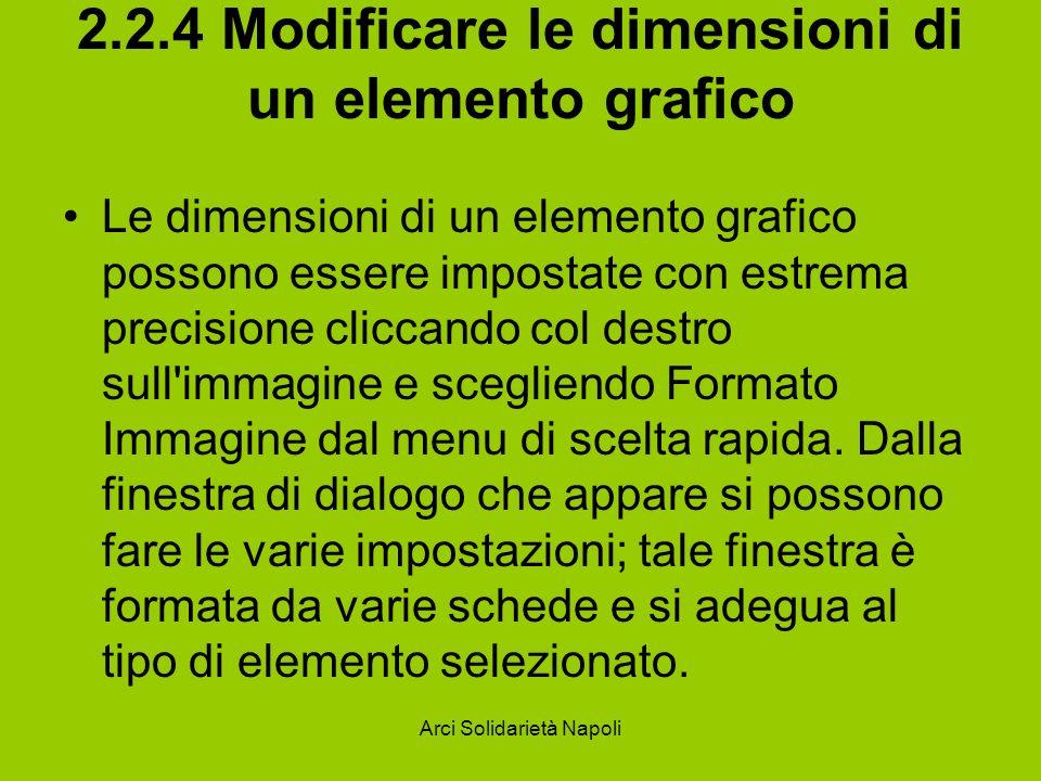 Arci Solidarietà Napoli 2.2.4 Modificare le dimensioni di un elemento grafico Le dimensioni di un elemento grafico possono essere impostate con estrema precisione cliccando col destro sull immagine e scegliendo Formato Immagine dal menu di scelta rapida.