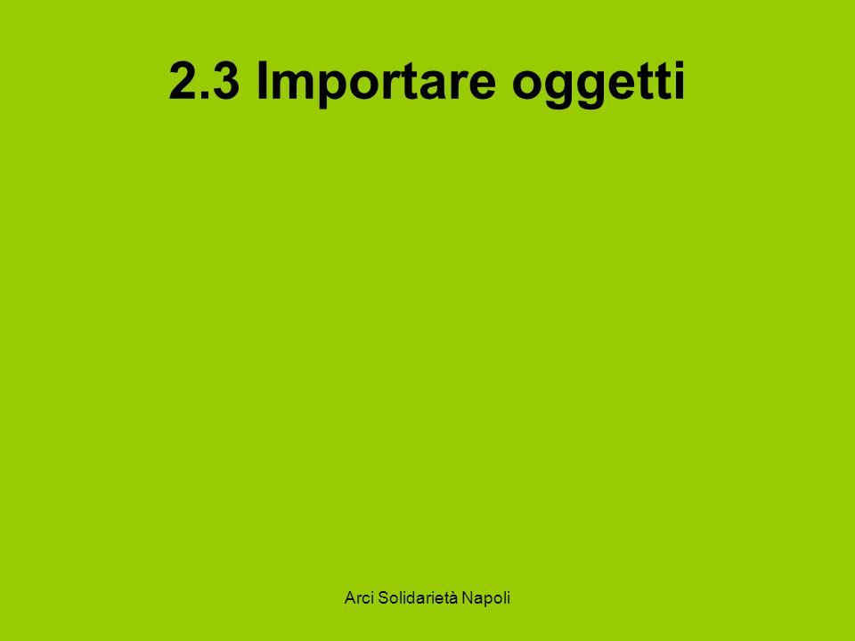 Arci Solidarietà Napoli 2.3 Importare oggetti