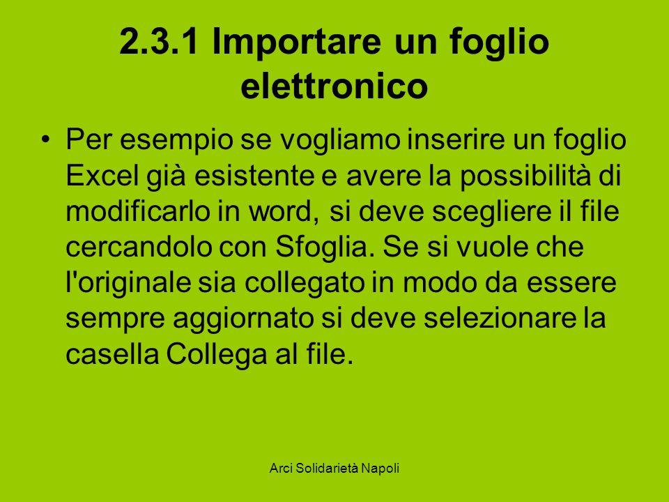 Arci Solidarietà Napoli 2.3.1 Importare un foglio elettronico Per esempio se vogliamo inserire un foglio Excel già esistente e avere la possibilità di modificarlo in word, si deve scegliere il file cercandolo con Sfoglia.