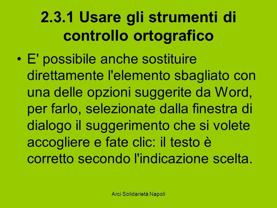 Arci Solidarietà Napoli 2.3.1 Usare gli strumenti di controllo ortografico E possibile attivare una correzione automatica del testo, in modo che Word modifichi autonomamente durante la battitura i termini che presentano anomalie grammaticali.