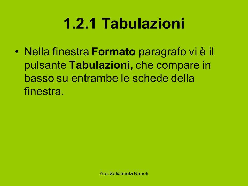 Arci Solidarietà Napoli 1.2.1 Tabulazioni Nella finestra Formato paragrafo vi è il pulsante Tabulazioni, che compare in basso su entrambe le schede de