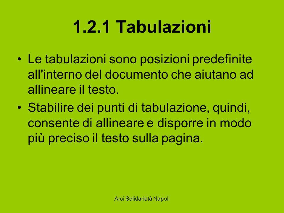 Arci Solidarietà Napoli 1.2.1 Tabulazioni Quando si fa clic su questo pulsante Word apre una finestra di dialogo che permette di gestire le tabulazioni, la stessa finestra che si può aprire selezionando la voce Tabulazioni del menu Formato.