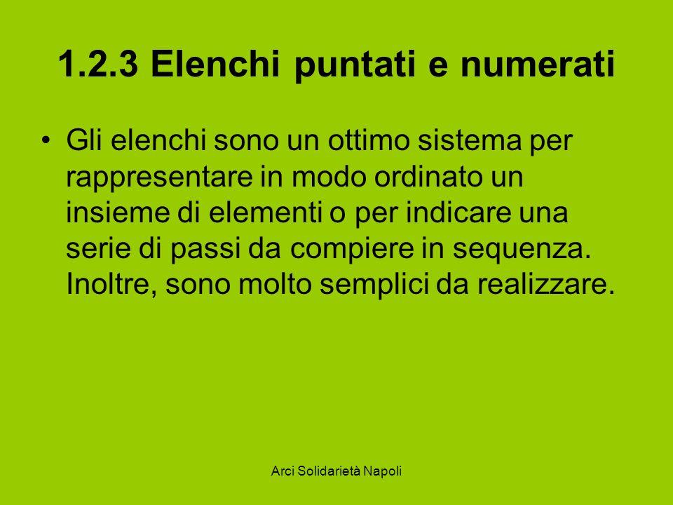 Arci Solidarietà Napoli 1.2.3 Elenchi puntati e numerati Sulla barra degli strumenti Formattazione di Word, infatti, si trovano due pulsanti specifici, che permettono di definire elenchi puntati (in cui un punto viene posto all inizio di ogni voce) e numerati (in cui ogni voce è introdotta da un numero).