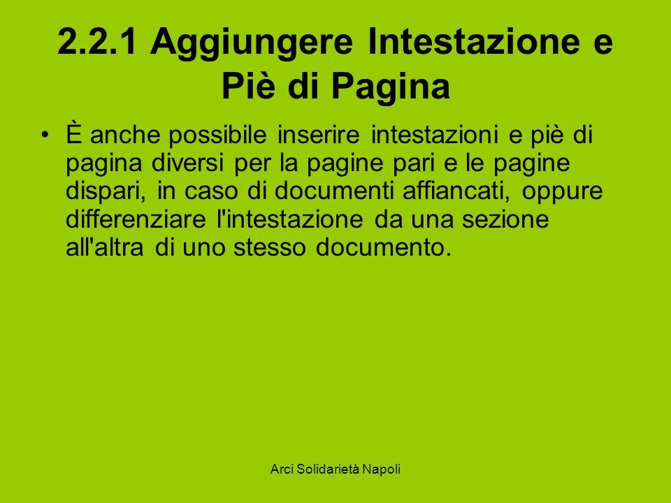 Arci Solidarietà Napoli 2.2.1 Aggiungere Intestazione e Piè di Pagina Per inserire questi elementi selezionate la voce di menu Visualizza/Intestazioni e piè di pagina.