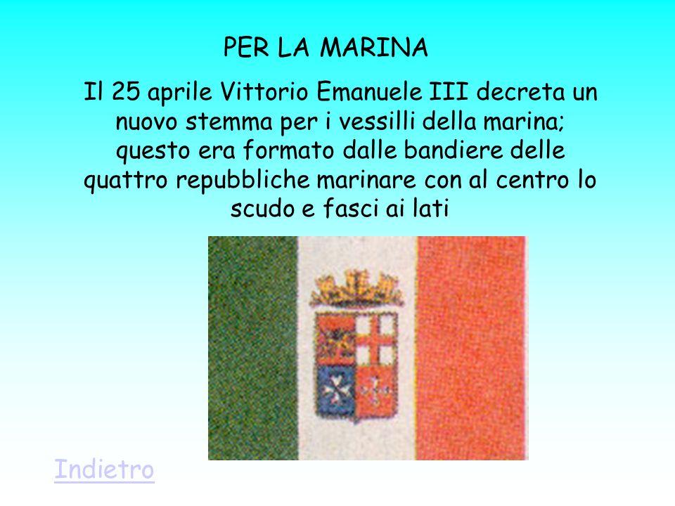 PER LA MARINA Il 25 aprile Vittorio Emanuele III decreta un nuovo stemma per i vessilli della marina; questo era formato dalle bandiere delle quattro