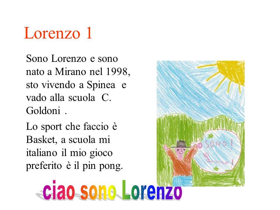 Sono Lorenzo e sono nato a Mirano nel 1998, sto vivendo a Spinea e vado alla scuola C. Goldoni. Lo sport che faccio è Basket, a scuola mi italiano il