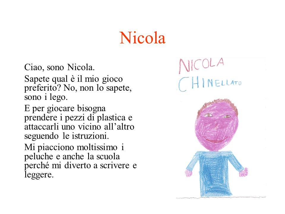 Nicola Ciao, sono Nicola. Sapete qual è il mio gioco preferito? No, non lo sapete, sono i lego. E per giocare bisogna prendere i pezzi di plastica e a