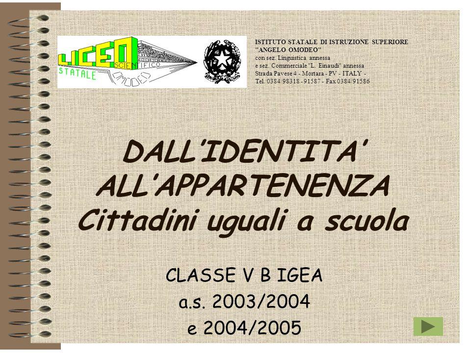 DALLIDENTITA ALLAPPARTENENZA Cittadini uguali a scuola CLASSE V B IGEA a.s. 2003/2004 e 2004/2005 ISTITUTO STATALE DI ISTRUZIONE SUPERIORE