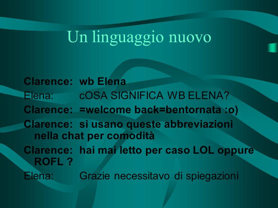 Un linguaggio nuovo Clarence:wb Elena Elena:cOSA SIGNIFICA WB ELENA? Clarence:=welcome back=bentornata :o) Clarence:si usano queste abbreviazioni nell