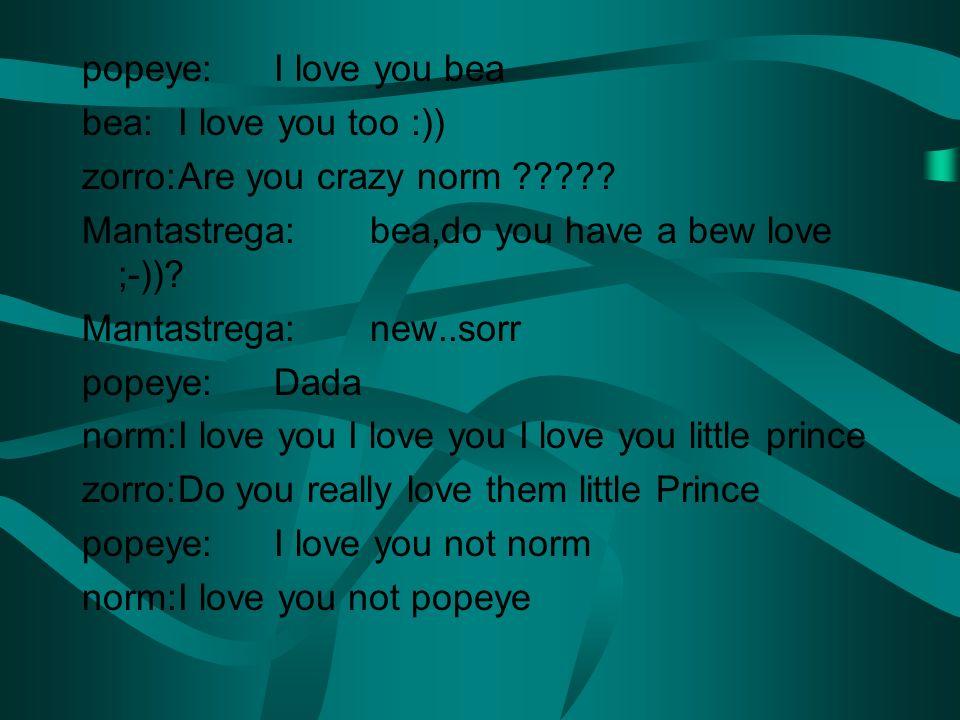 popeye:I love you bea bea:I love you too :)) zorro:Are you crazy norm ????? Mantastrega:bea,do you have a bew love ;-))? Mantastrega:new..sorr popeye: