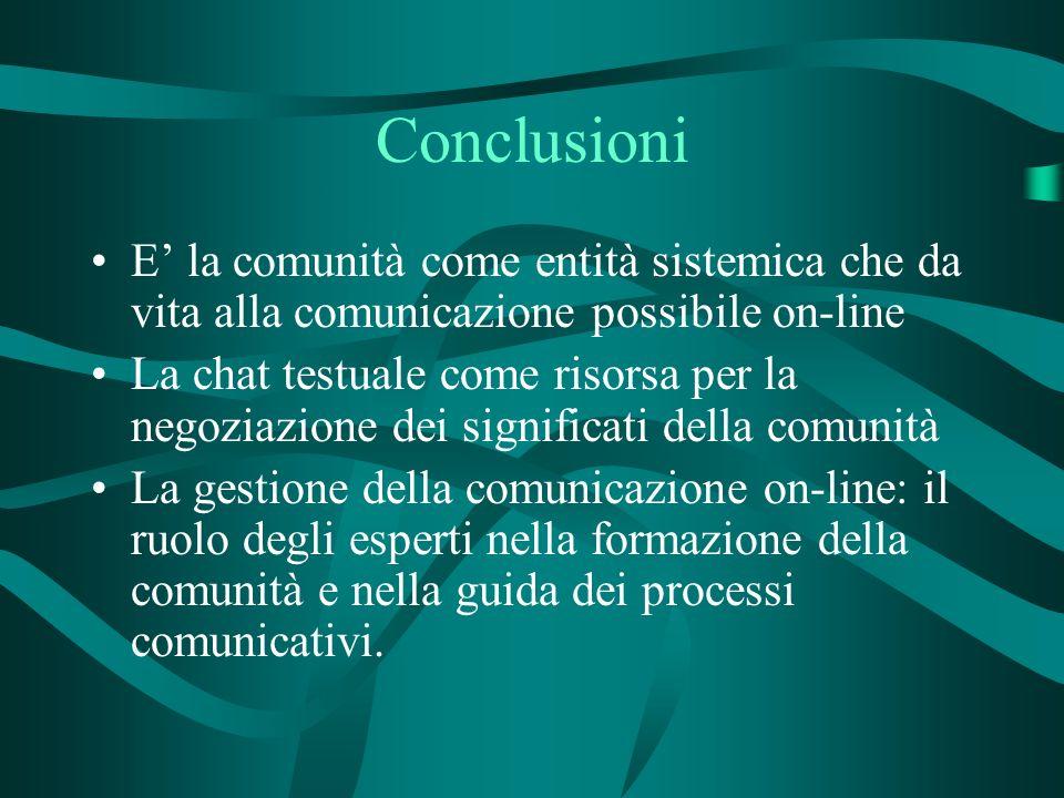 Conclusioni E la comunità come entità sistemica che da vita alla comunicazione possibile on-line La chat testuale come risorsa per la negoziazione dei significati della comunità La gestione della comunicazione on-line: il ruolo degli esperti nella formazione della comunità e nella guida dei processi comunicativi.