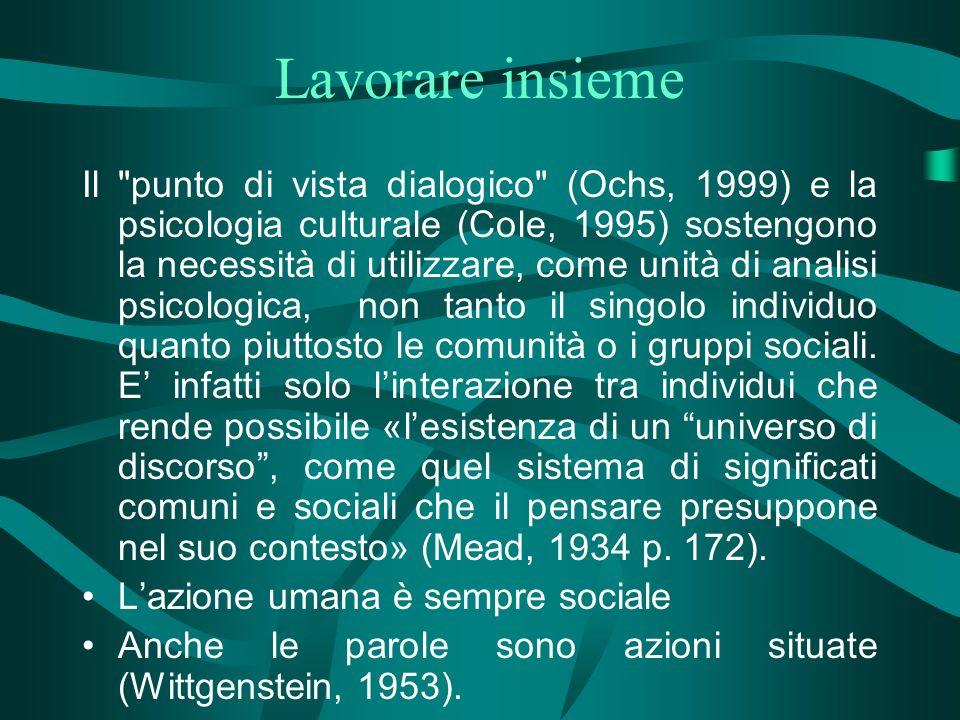 Lavorare insieme Il punto di vista dialogico (Ochs, 1999) e la psicologia culturale (Cole, 1995) sostengono la necessità di utilizzare, come unità di analisi psicologica, non tanto il singolo individuo quanto piuttosto le comunità o i gruppi sociali.