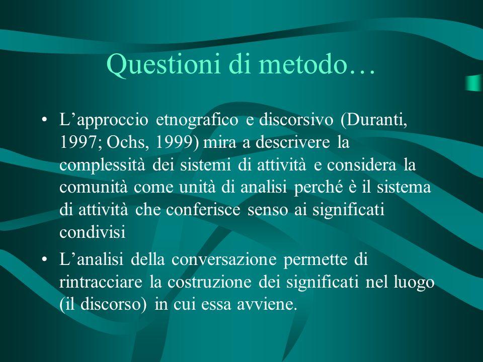 Questioni di metodo… Lapproccio etnografico e discorsivo (Duranti, 1997; Ochs, 1999) mira a descrivere la complessità dei sistemi di attività e consid