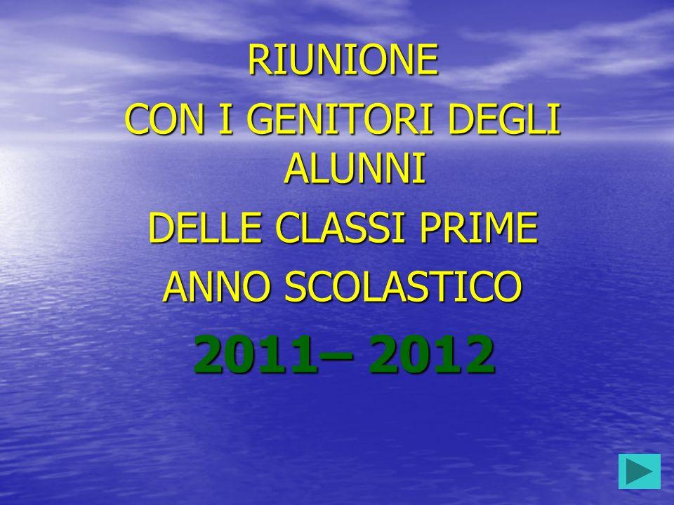 RIUNIONE CON I GENITORI DEGLI ALUNNI DELLE CLASSI PRIME ANNO SCOLASTICO 2011– 2012
