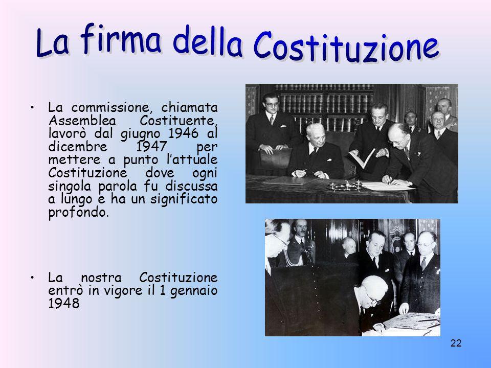 22 La commissione, chiamata Assemblea Costituente, lavorò dal giugno 1946 al dicembre 1947 per mettere a punto lattuale Costituzione dove ogni singola