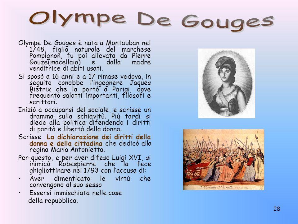 28 Olympe De Gouges è nata a Montauban nel 1748, figlia naturale del marchese Pompignon, fu poi allevata da Pierre Gouze(macellaio) e dalla madre vend