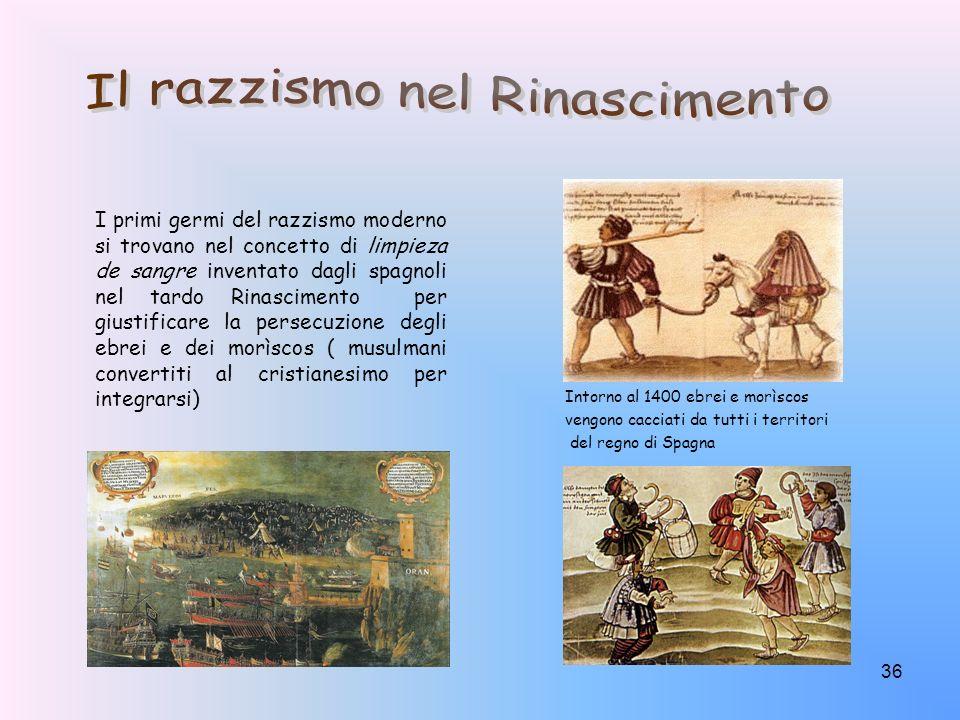 36 I primi germi del razzismo moderno si trovano nel concetto di limpieza de sangre inventato dagli spagnoli nel tardo Rinascimento per giustificare l