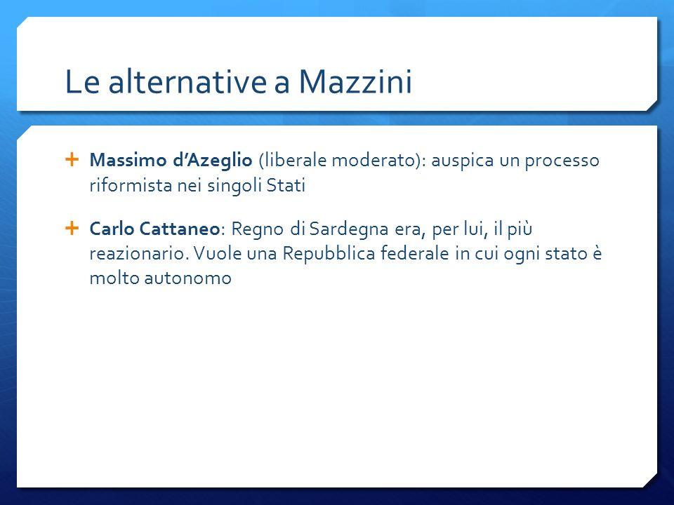 Le alternative a Mazzini Massimo dAzeglio (liberale moderato): auspica un processo riformista nei singoli Stati Carlo Cattaneo: Regno di Sardegna era,