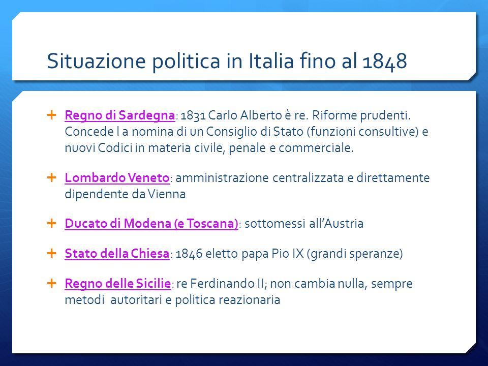 Situazione politica in Italia fino al 1848 Regno di Sardegna: 1831 Carlo Alberto è re. Riforme prudenti. Concede l a nomina di un Consiglio di Stato (