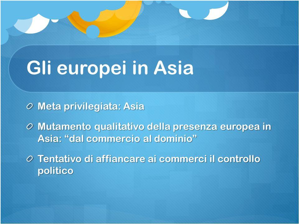 Gli europei in Asia Meta privilegiata: Asia Mutamento qualitativo della presenza europea in Asia: dal commercio al dominio Tentativo di affiancare ai