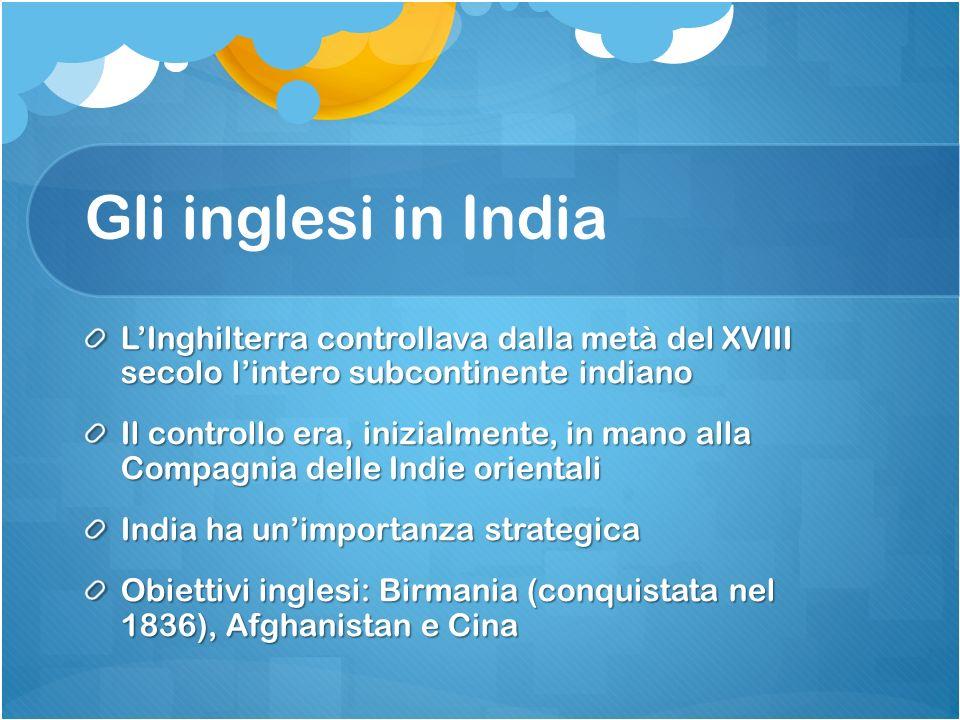 Gli inglesi in India LInghilterra controllava dalla metà del XVIII secolo lintero subcontinente indiano Il controllo era, inizialmente, in mano alla C