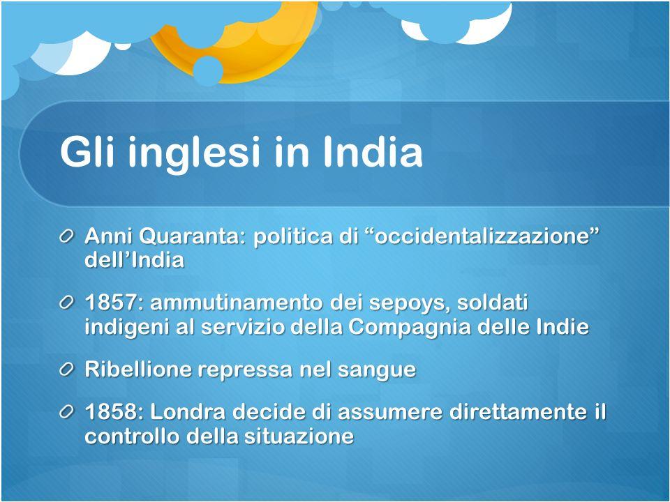 Gli inglesi in India Compagnia delle Indie viene sciolta 1876: la regina Vittoria viene proclamata Imperatrice dellIndia Anni Ottanta: intensificato il processo di modernizzazione del paese