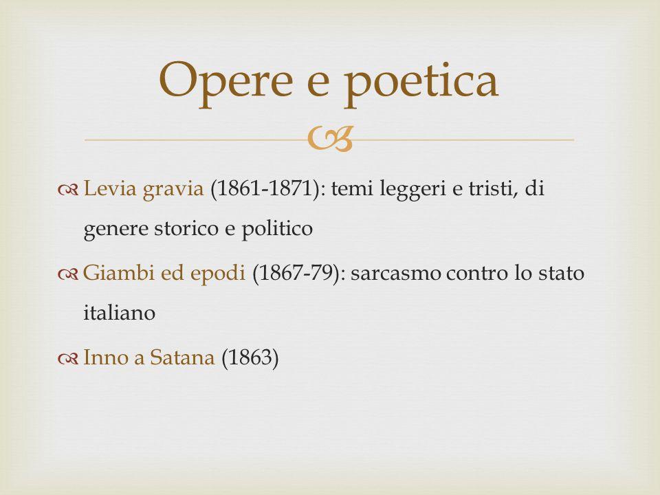 Levia gravia (1861-1871): temi leggeri e tristi, di genere storico e politico Giambi ed epodi (1867-79): sarcasmo contro lo stato italiano Inno a Sata