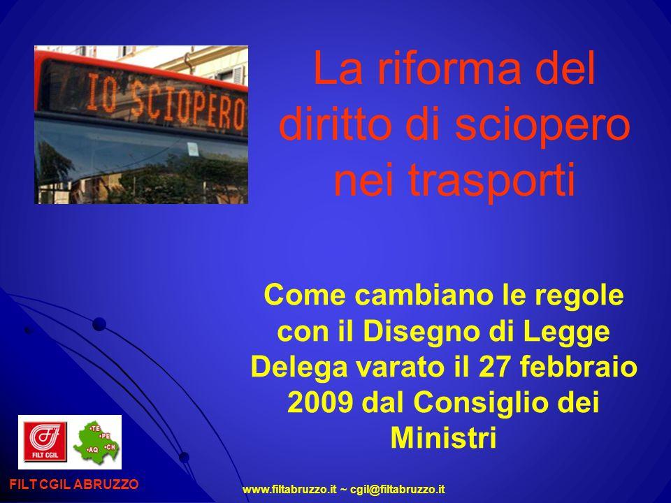 www.filtabruzzo.it ~ cgil@filtabruzzo.it RAPPRESENTATIVITA, SOGLIA DEL 50% Per poter proclamare uno sciopero nel settore dei trasporti, occorre che i sindacati raggiungano una soglia di rappresentatività del 50% Per gli scioperi nazionali, ad esempio per il rinnovo del ccnl, sarà impossibile per una sola confederazione, anche grande nei numeri, poter proclamare uno sciopero giacchè nessuno raggiunge la soglia del 50% di rappresentatività a livello di settore In pratica viene riproposto a livello generale quello che è già stato anticipato e condiviso per la contrattazione di 2° livello nellaccordo separato sulla riforma del modello contrattuale (non firmato dalla Cgil) FILT CGIL ABRUZZO
