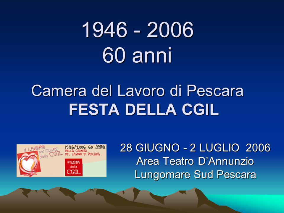 1946 - 2006 60 anni Camera del Lavoro di Pescara FESTA DELLA CGIL 28 GIUGNO - 2 LUGLIO 2006 Area Teatro DAnnunzio Lungomare Sud Pescara