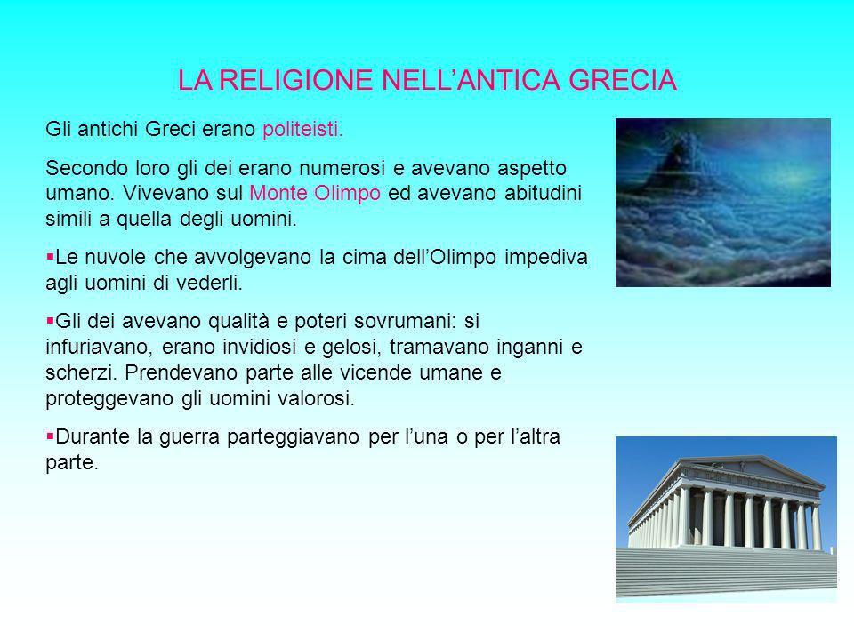 LA RELIGIONE NELLANTICA GRECIA Gli antichi Greci erano politeisti. Secondo loro gli dei erano numerosi e avevano aspetto umano. Vivevano sul Monte Oli