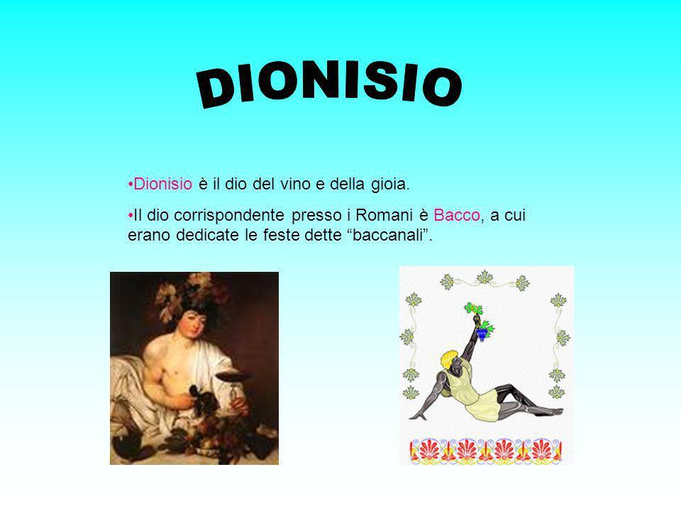 Dionisio è il dio del vino e della gioia. Il dio corrispondente presso i Romani è Bacco, a cui erano dedicate le feste dette baccanali.