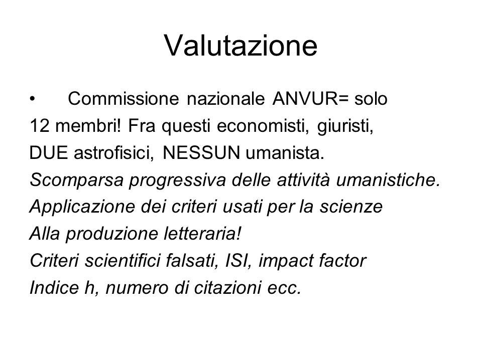 Valutazione Commissione nazionale ANVUR= solo 12 membri! Fra questi economisti, giuristi, DUE astrofisici, NESSUN umanista. Scomparsa progressiva dell