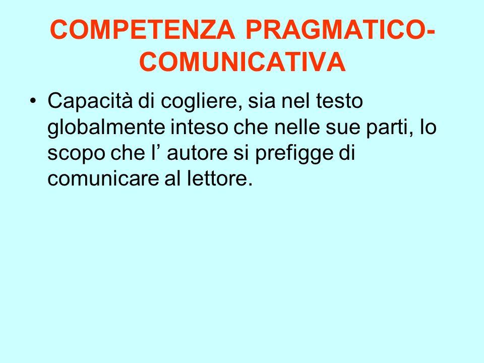 COMPETENZA PRAGMATICO- COMUNICATIVA Capacità di cogliere, sia nel testo globalmente inteso che nelle sue parti, lo scopo che l autore si prefigge di c