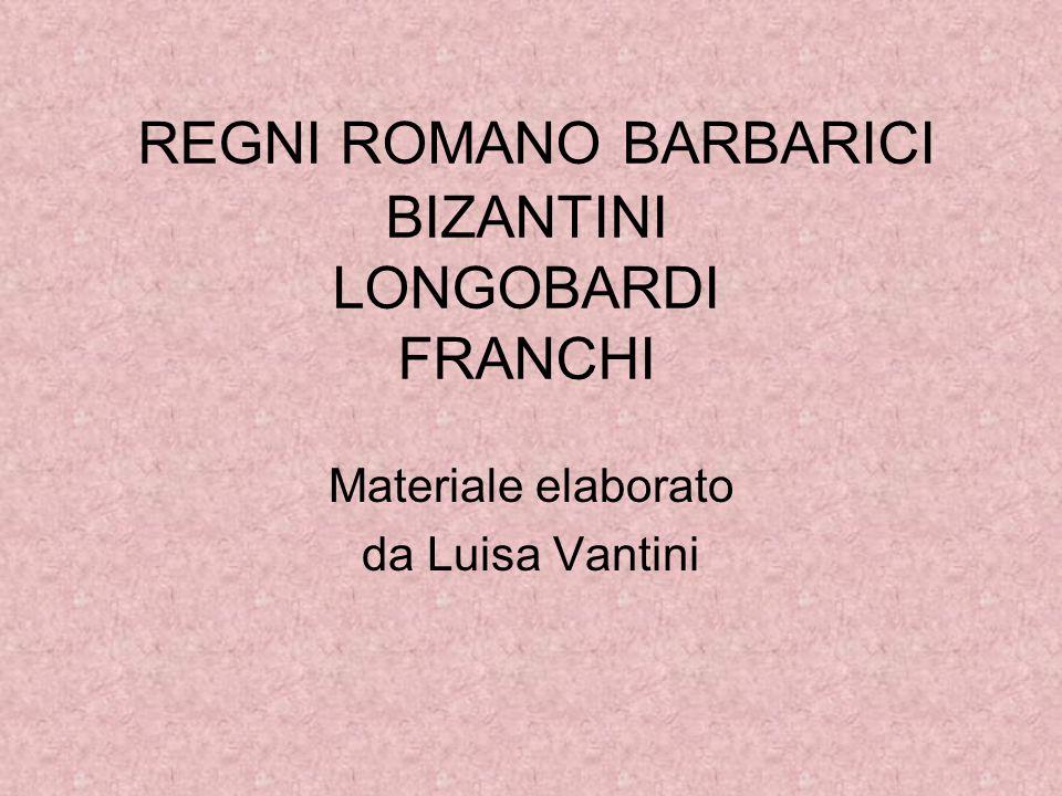 REGNI ROMANO BARBARICI BIZANTINI LONGOBARDI FRANCHI Materiale elaborato da Luisa Vantini