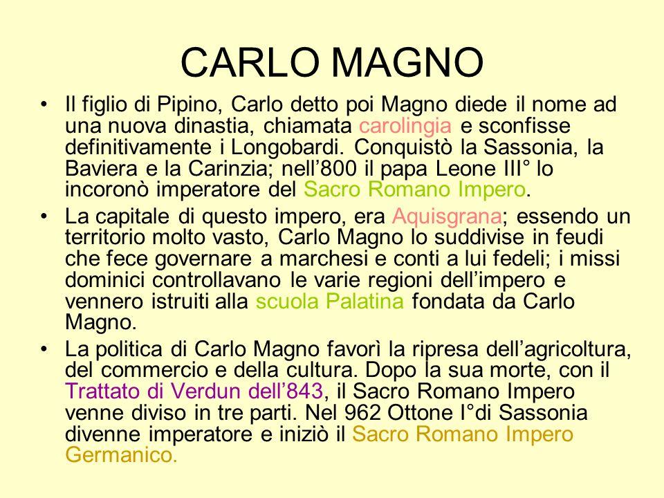 CARLO MAGNO Il figlio di Pipino, Carlo detto poi Magno diede il nome ad una nuova dinastia, chiamata carolingia e sconfisse definitivamente i Longobar