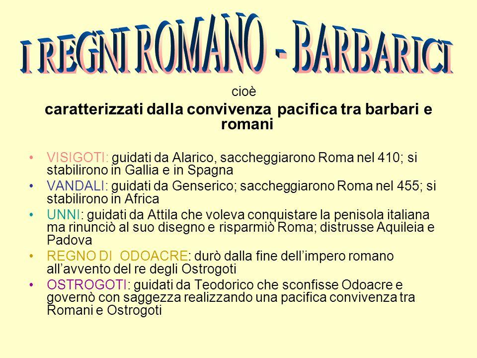 cioè caratterizzati dalla convivenza pacifica tra barbari e romani VISIGOTI: guidati da Alarico, saccheggiarono Roma nel 410; si stabilirono in Gallia