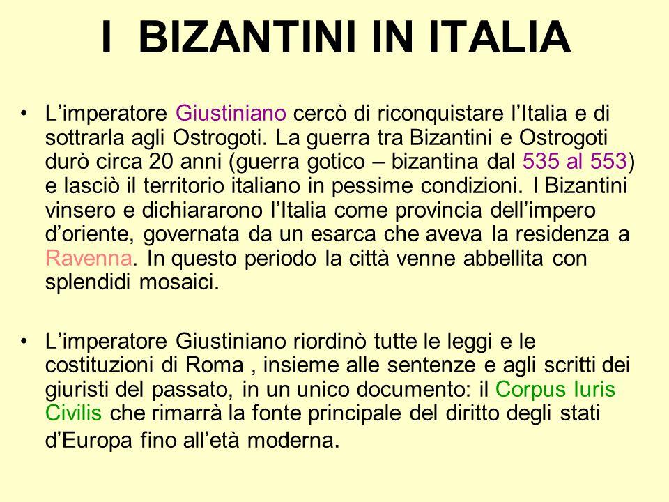 I BIZANTINI IN ITALIA Limperatore Giustiniano cercò di riconquistare lItalia e di sottrarla agli Ostrogoti. La guerra tra Bizantini e Ostrogoti durò c