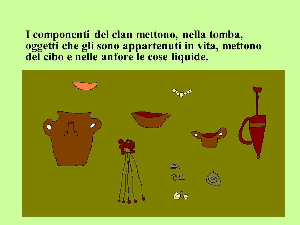 I componenti del clan mettono, nella tomba, oggetti che gli sono appartenuti in vita, mettono del cibo e nelle anfore le cose liquide..