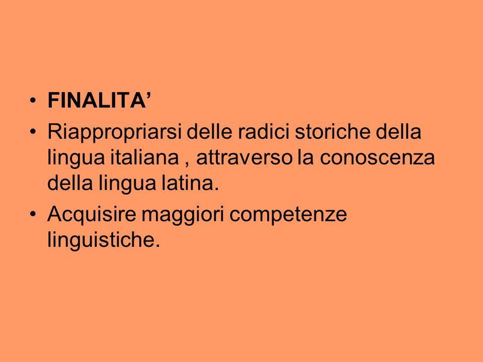 FINALITA Riappropriarsi delle radici storiche della lingua italiana, attraverso la conoscenza della lingua latina. Acquisire maggiori competenze lingu