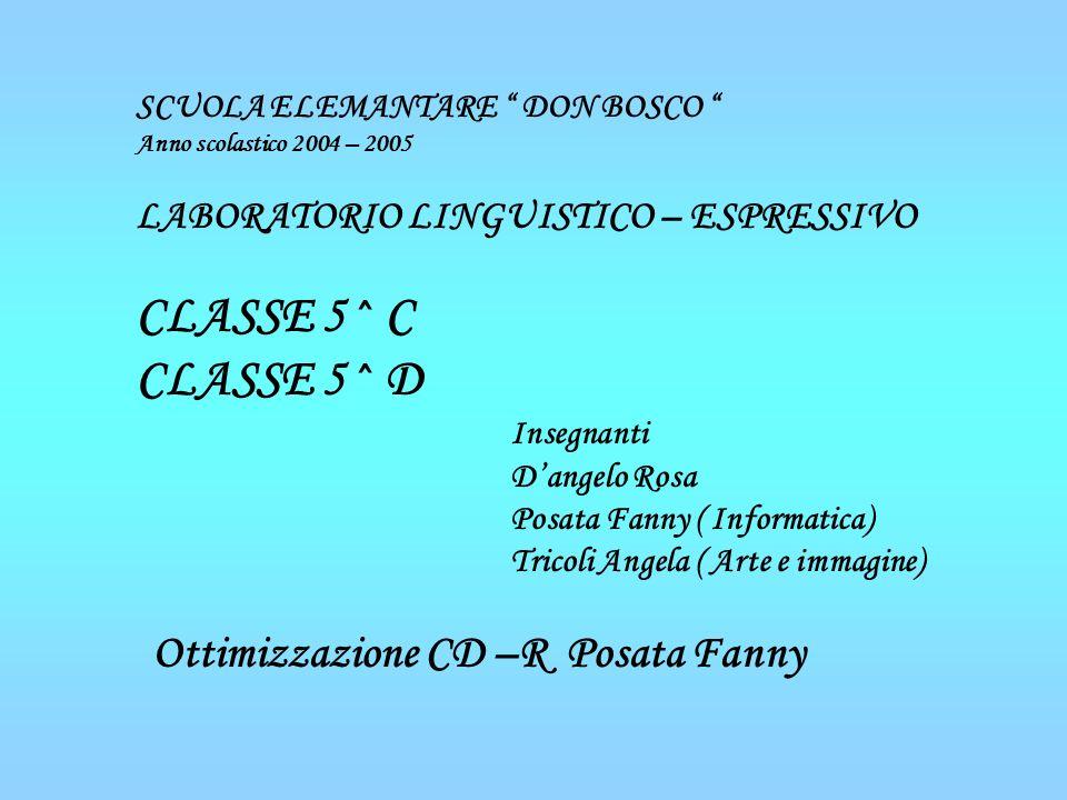 SCUOLA ELEMANTARE DON BOSCO Anno scolastico 2004 – 2005 LABORATORIO LINGUISTICO – ESPRESSIVO CLASSE 5^ C CLASSE 5^ D Insegnanti Dangelo Rosa Posata Fa