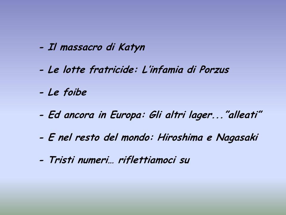 - Il massacro di Katyn - Le lotte fratricide: Linfamia di Porzus - Le foibe - Ed ancora in Europa: Gli altri lager...alleati - E nel resto del mondo: