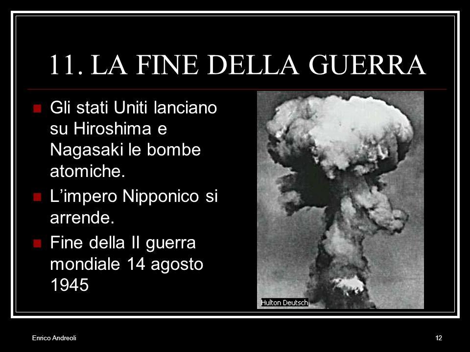 Enrico Andreoli12 11. LA FINE DELLA GUERRA Gli stati Uniti lanciano su Hiroshima e Nagasaki le bombe atomiche. Limpero Nipponico si arrende. Fine dell