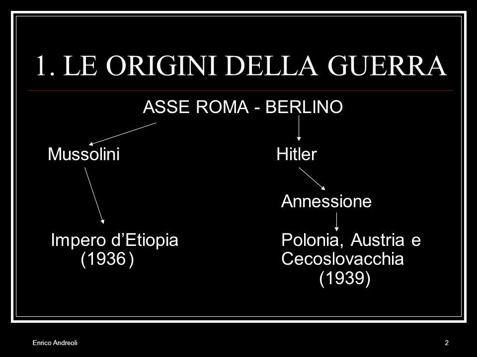 Enrico Andreoli2 1. LE ORIGINI DELLA GUERRA ASSE ROMA - BERLINO Mussolini Hitler Annessione Impero dEtiopia Polonia, Austria e (1936) Cecoslovacchia (