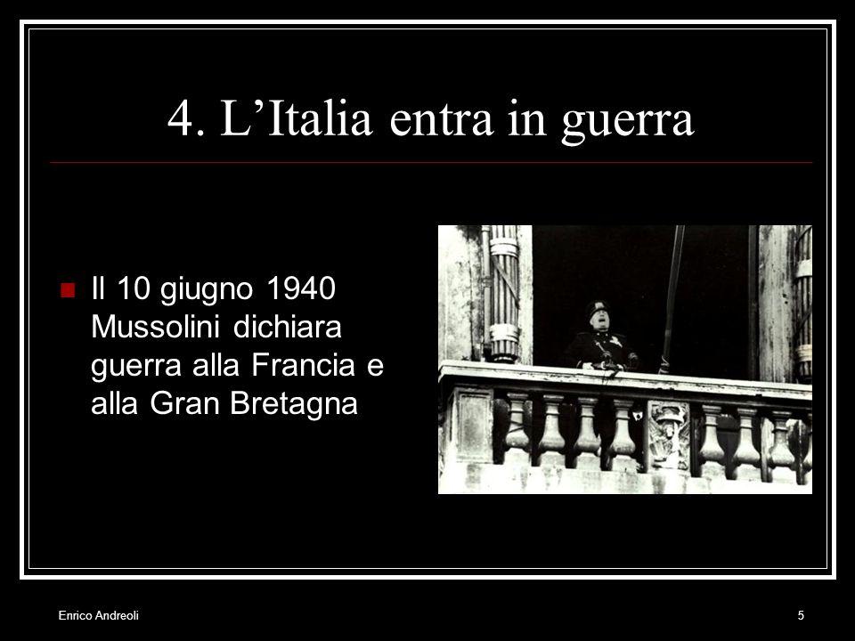 Enrico Andreoli5 4. LItalia entra in guerra Il 10 giugno 1940 Mussolini dichiara guerra alla Francia e alla Gran Bretagna