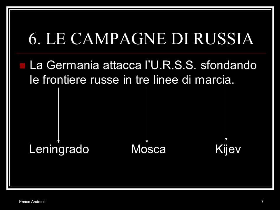 Enrico Andreoli7 6. LE CAMPAGNE DI RUSSIA La Germania attacca lU.R.S.S. sfondando le frontiere russe in tre linee di marcia. LeningradoMoscaKijev