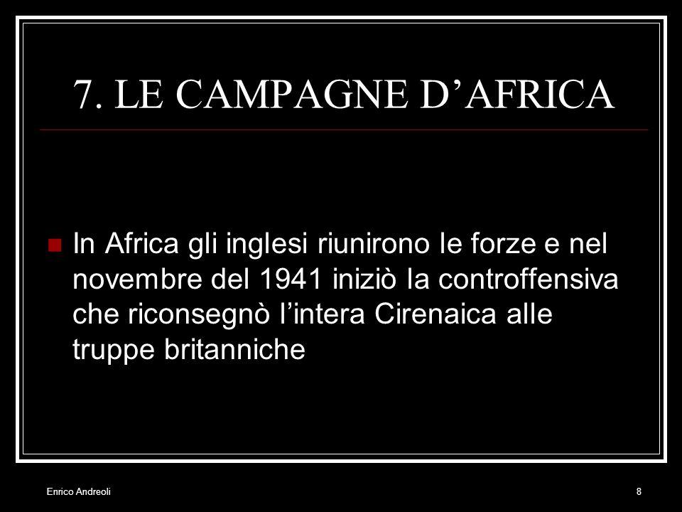 Enrico Andreoli8 7. LE CAMPAGNE DAFRICA In Africa gli inglesi riunirono le forze e nel novembre del 1941 iniziò la controffensiva che riconsegnò linte