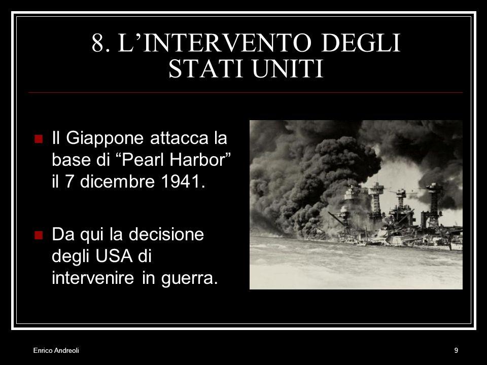 Enrico Andreoli9 8. LINTERVENTO DEGLI STATI UNITI Il Giappone attacca la base di Pearl Harbor il 7 dicembre 1941. Da qui la decisione degli USA di int