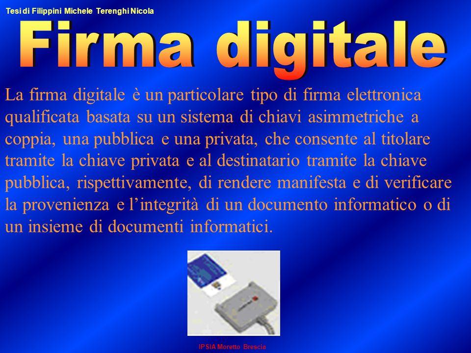 IPSIA Moretto Brescia La firma digitale è un particolare tipo di firma elettronica qualificata basata su un sistema di chiavi asimmetriche a coppia, u